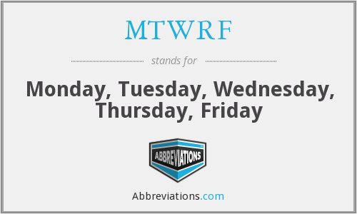 MTWRF - Monday, Tuesday, Wednesday, Thursday, Friday