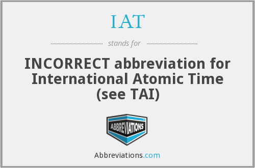 IAT - INCORRECT abbreviation for International Atomic Time (see TAI)