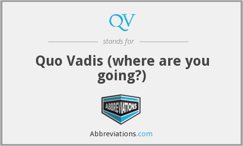 QV - Quo Vadis (where are you going?)