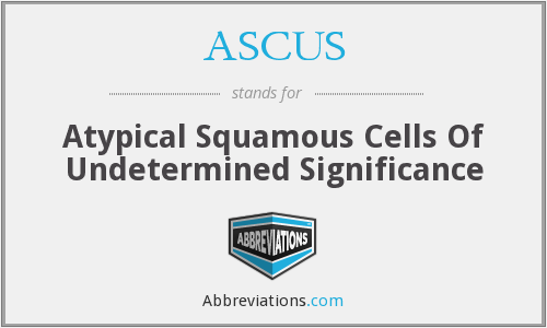 ASCUS - Atypical Squamous Cells Of Undetermined Significance