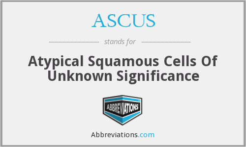 ASCUS - Atypical Squamous Cells Of Unknown Significance