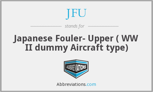 JFU - Japanese Fouler- Upper ( WW II dummy Aircraft type)