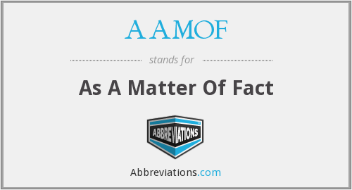 AAMOF - As A Matter Of Fact