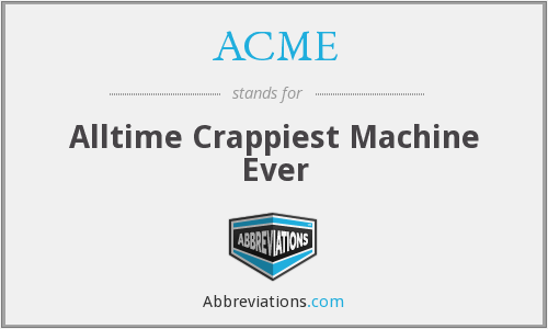 ACME - Alltime Crappiest Machine Ever
