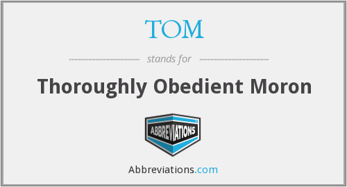 TOM - Thoroughly Obedient Moron