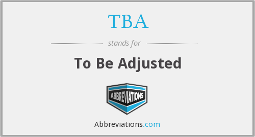 TBA - To Be Adjusted