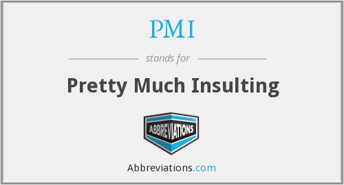 PMI - Pretty Much Insulting